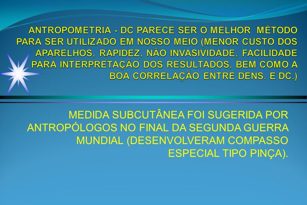 ANTROPOMETRIA - DC PARECE SER O MELHOR MÉTODO PARA SER UTILIZADO EM NOSSO MEIO (MENOR CUSTO DOS APARELHOS, RAPIDEZ, NÃO INVASIVIDADE, FACILIDADE PARA INTERPRETAÇÃO DOS RESULTADOS, BEM COMO A BOA CORRELAÇÃO ENTRE DENS. E DC.)