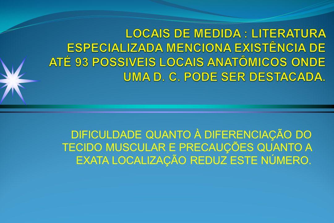 LOCAIS DE MEDIDA : LITERATURA ESPECIALIZADA MENCIONA EXISTÊNCIA DE ATÉ 93 POSSIVEIS LOCAIS ANATÔMICOS ONDE UMA D. C. PODE SER DESTACADA.