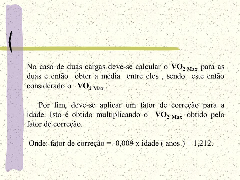 No caso de duas cargas deve-se calcular o VO2 Max para as duas e então obter a média entre eles , sendo este então considerado o VO2 Max .
