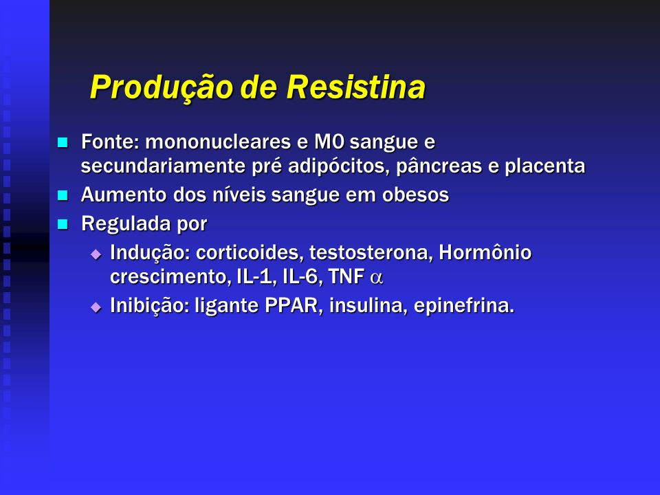 Produção de Resistina Fonte: mononucleares e M0 sangue e secundariamente pré adipócitos, pâncreas e placenta.