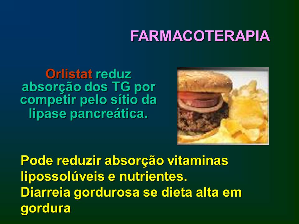 FARMACOTERAPIA Orlistat reduz absorção dos TG por competir pelo sítio da lipase pancreática.