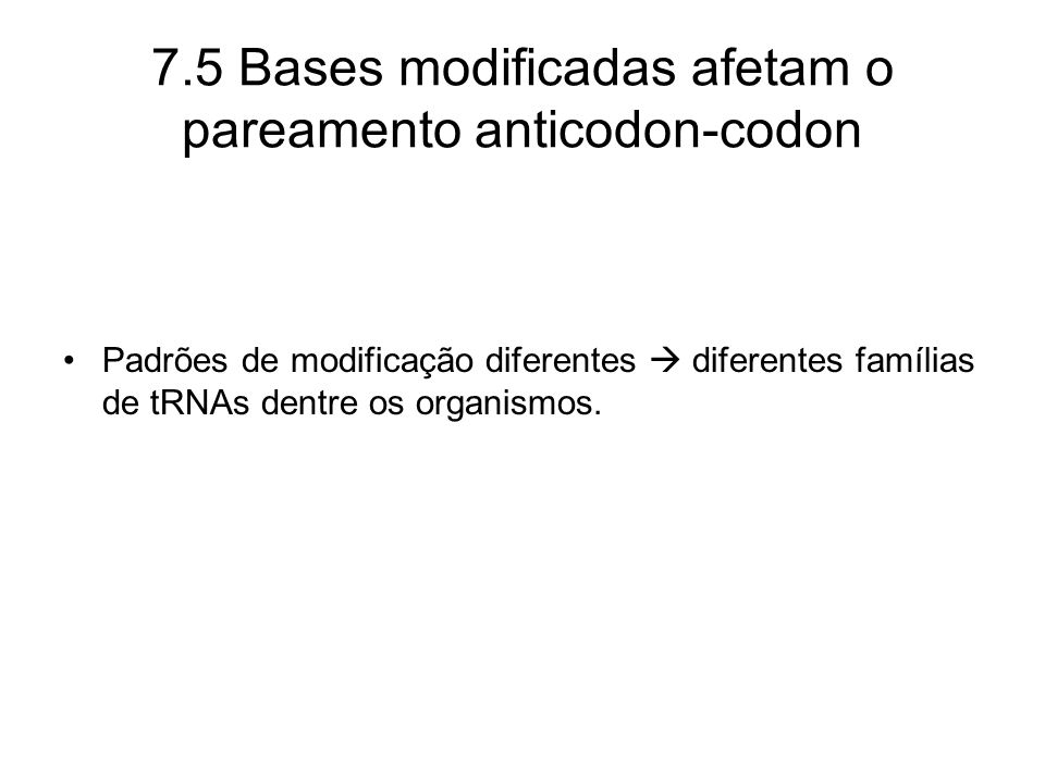 7.5 Bases modificadas afetam o pareamento anticodon-codon