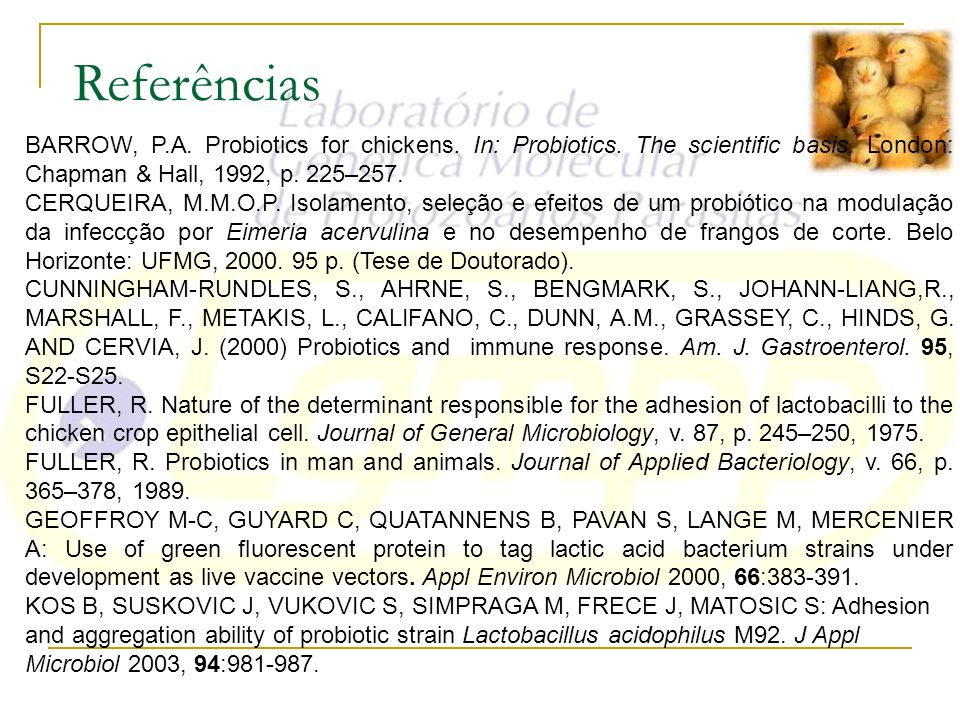 Referências BARROW, P.A. Probiotics for chickens. In: Probiotics. The scientific basis. London: Chapman & Hall, 1992, p. 225–257.
