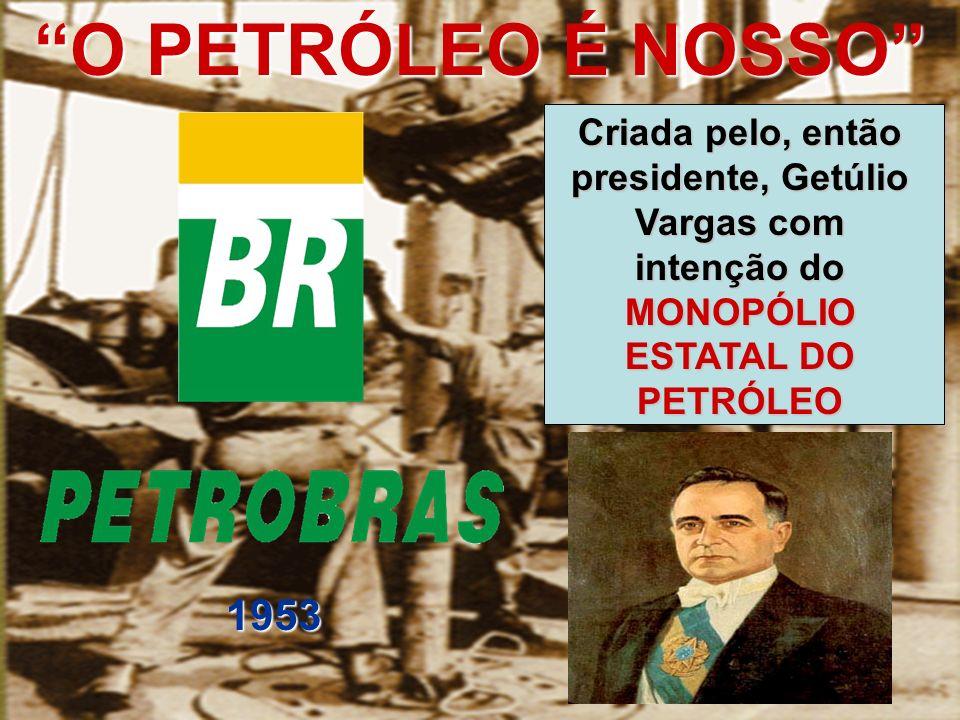 O PETRÓLEO É NOSSO Criada pelo, então presidente, Getúlio Vargas com intenção do MONOPÓLIO ESTATAL DO PETRÓLEO.