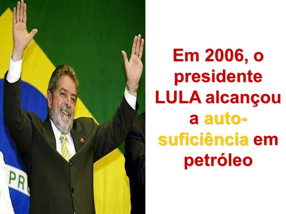 Em 2006, o presidente LULA alcançou a auto-suficiência em petróleo