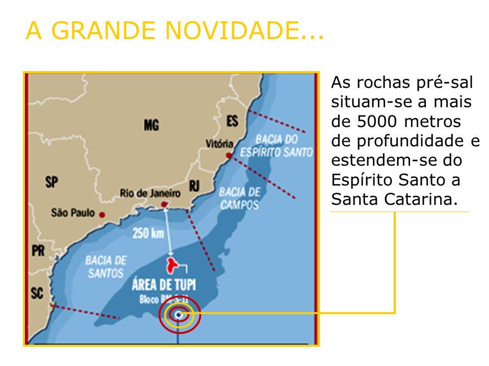 A GRANDE NOVIDADE...As rochas pré-sal situam-se a mais de 5000 metros de profundidade e estendem-se do Espírito Santo a Santa Catarina.