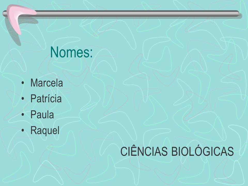 Nomes: Marcela Patrícia Paula Raquel CIÊNCIAS BIOLÓGICAS