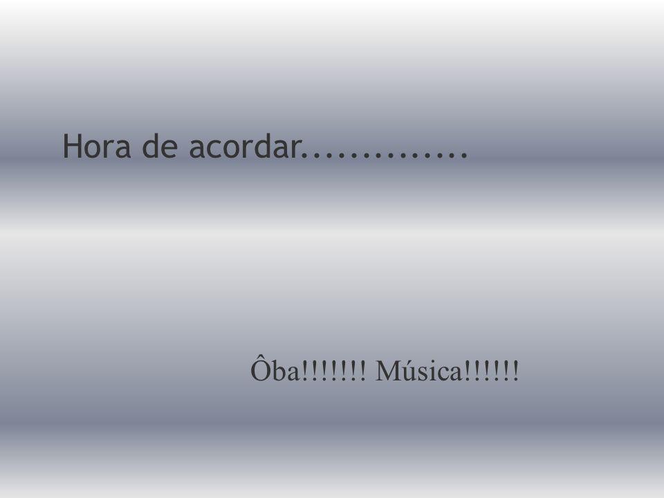 Hora de acordar.............. Ôba!!!!!!! Música!!!!!!