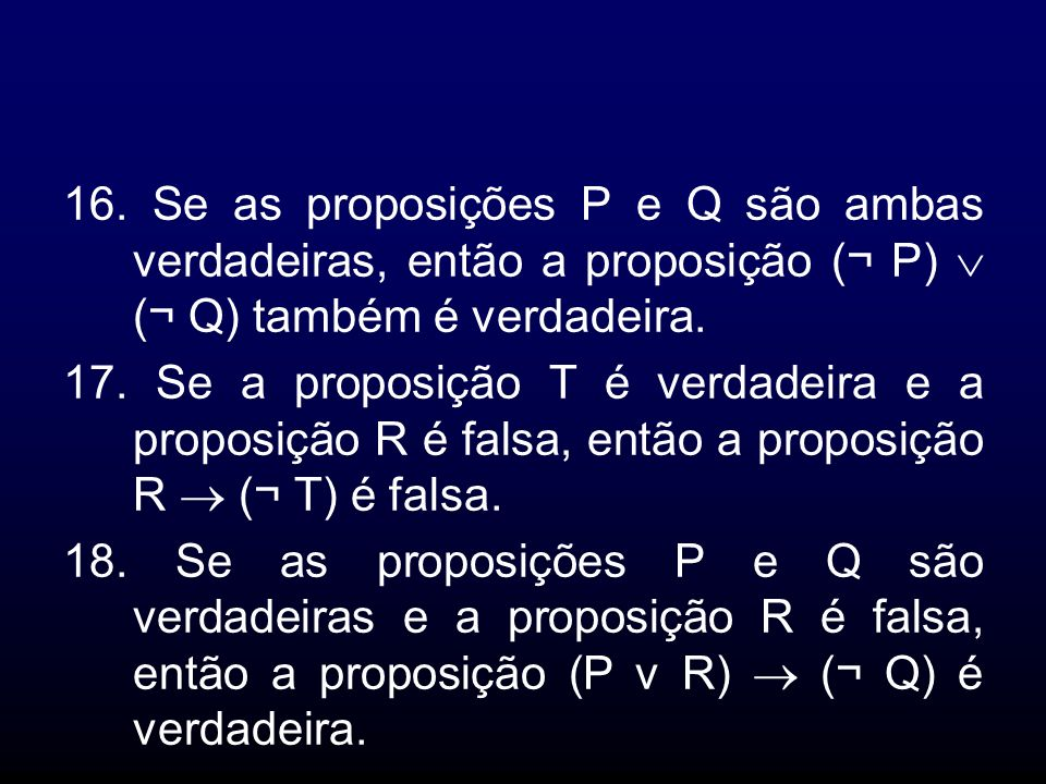 16. Se as proposições P e Q são ambas verdadeiras, então a proposição (¬ P)  (¬ Q) também é verdadeira.