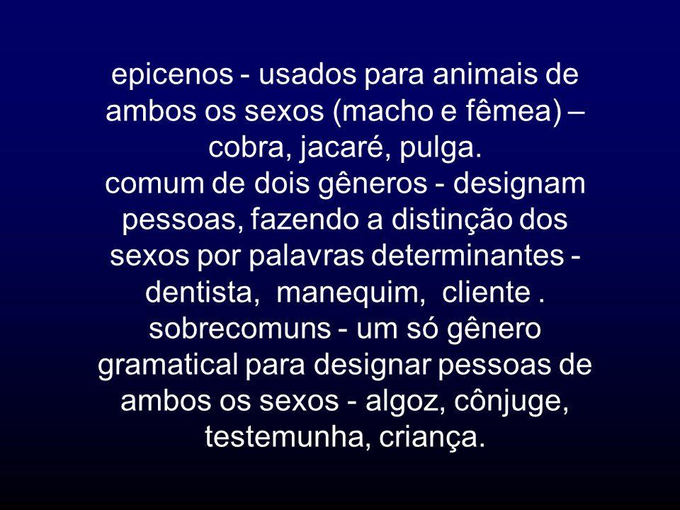 epicenos - usados para animais de ambos os sexos (macho e fêmea) – cobra, jacaré, pulga.