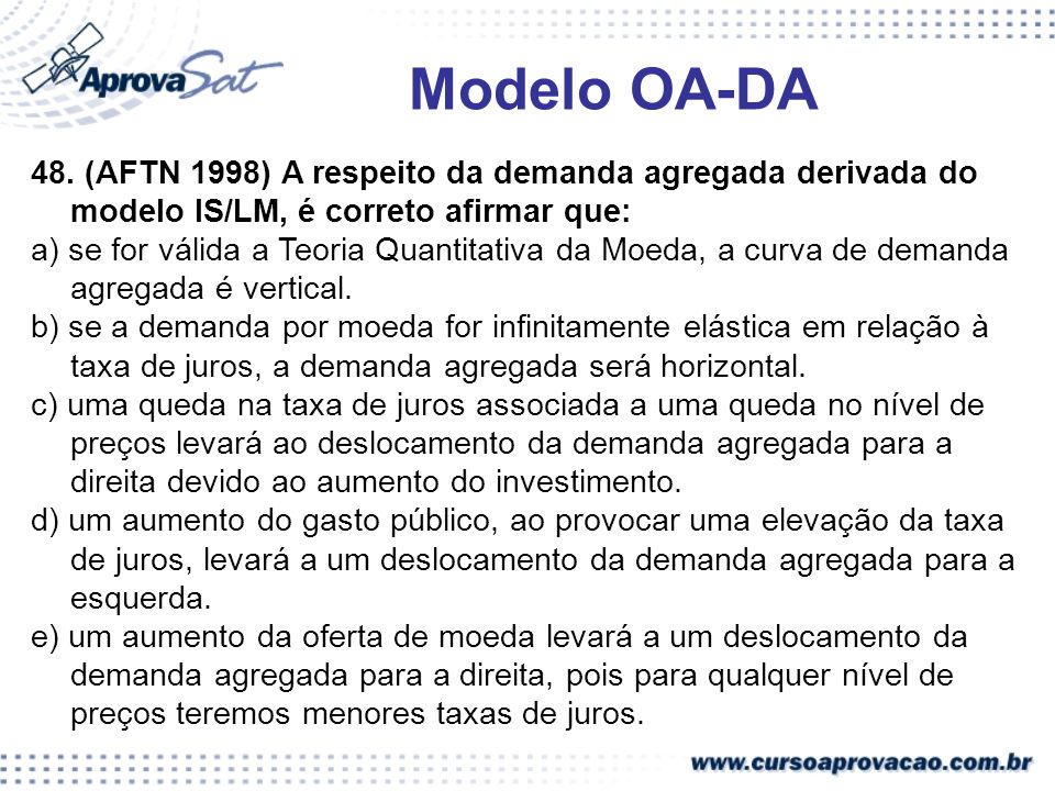 Modelo OA-DA 48. (AFTN 1998) A respeito da demanda agregada derivada do modelo IS/LM, é correto afirmar que: