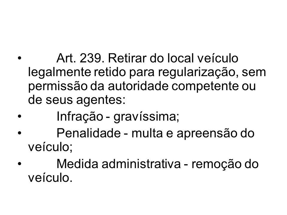 Art. 239. Retirar do local veículo legalmente retido para regularização, sem permissão da autoridade competente ou de seus agentes: