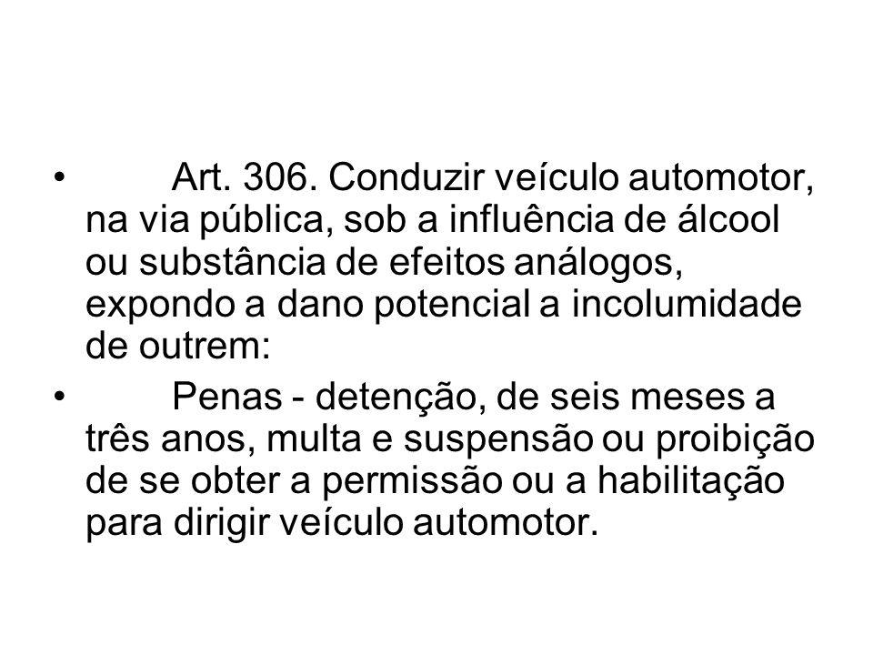 Art. 306. Conduzir veículo automotor, na via pública, sob a influência de álcool ou substância de efeitos análogos, expondo a dano potencial a incolumidade de outrem: