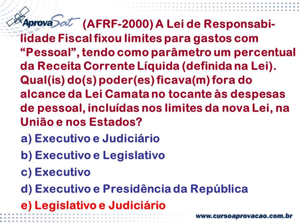 (AFRF-2000) A Lei de Responsabi-lidade Fiscal fixou limites para gastos com Pessoal , tendo como parâmetro um percentual da Receita Corrente Líquida (definida na Lei). Qual(is) do(s) poder(es) ficava(m) fora do alcance da Lei Camata no tocante às despesas de pessoal, incluídas nos limites da nova Lei, na União e nos Estados