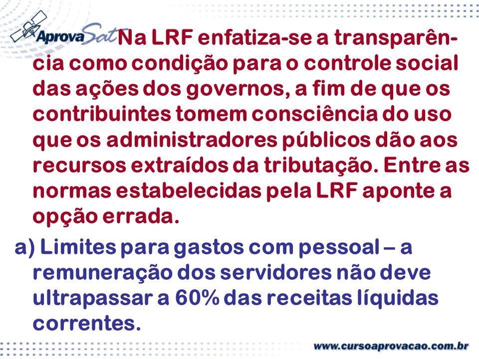 Na LRF enfatiza-se a transparên-cia como condição para o controle social das ações dos governos, a fim de que os contribuintes tomem consciência do uso que os administradores públicos dão aos recursos extraídos da tributação. Entre as normas estabelecidas pela LRF aponte a opção errada.