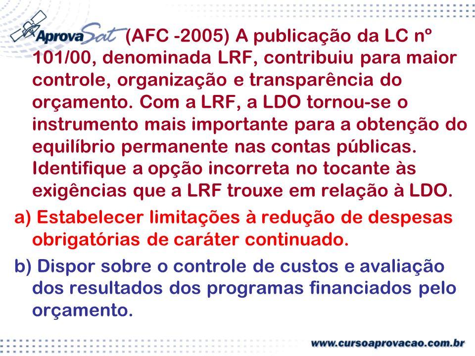 (AFC -2005) A publicação da LC nº 101/00, denominada LRF, contribuiu para maior controle, organização e transparência do orçamento. Com a LRF, a LDO tornou-se o instrumento mais importante para a obtenção do equilíbrio permanente nas contas públicas. Identifique a opção incorreta no tocante às exigências que a LRF trouxe em relação à LDO.