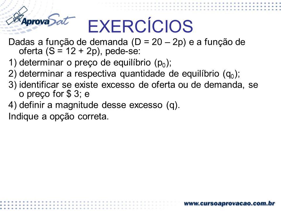 EXERCÍCIOS Dadas a função de demanda (D = 20 – 2p) e a função de oferta (S = 12 + 2p), pede-se: 1) determinar o preço de equilíbrio (p0);