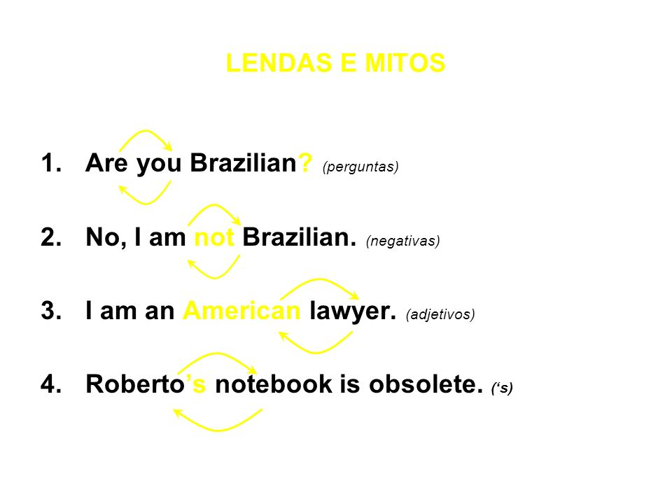 LENDAS E MITOS Are you Brazilian (perguntas) No, I am not Brazilian. (negativas) I am an American lawyer. (adjetivos)