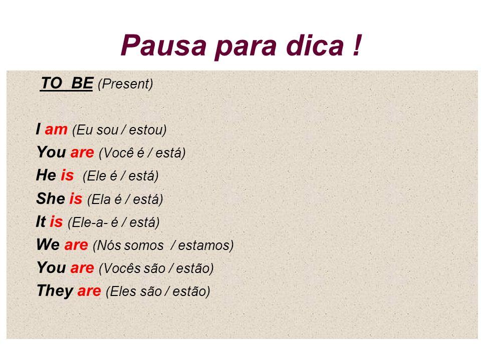 Pausa para dica ! TO BE (Present) I am (Eu sou / estou)
