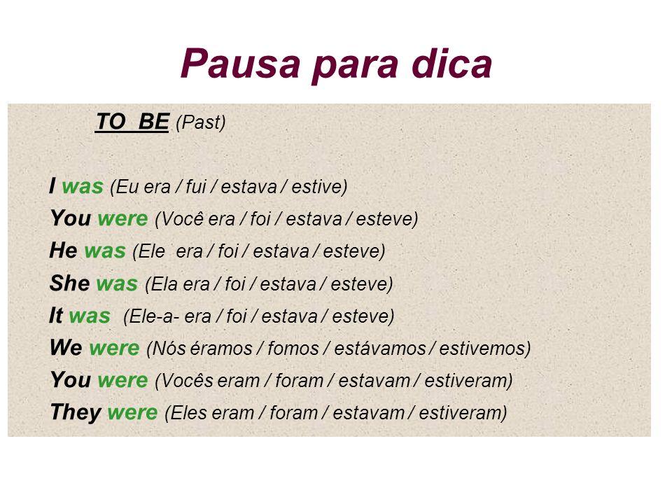 Pausa para dica TO BE (Past) I was (Eu era / fui / estava / estive)