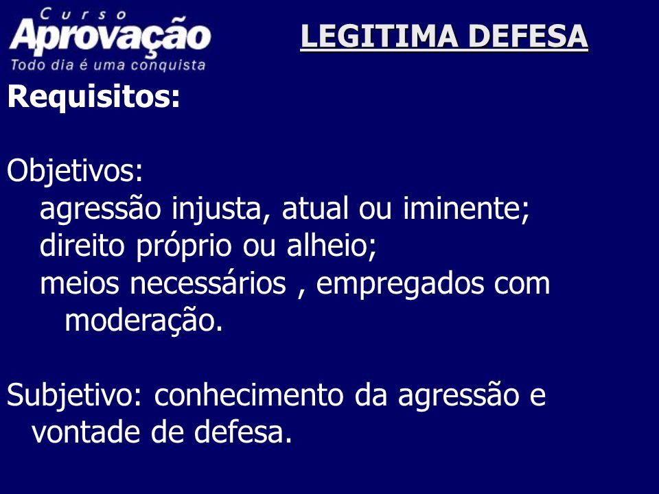 LEGITIMA DEFESARequisitos: Objetivos: agressão injusta, atual ou iminente; direito próprio ou alheio;