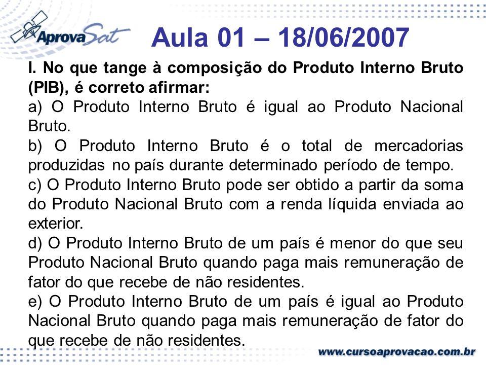 Aula 01 – 18/06/2007 I. No que tange à composição do Produto Interno Bruto (PIB), é correto afirmar: