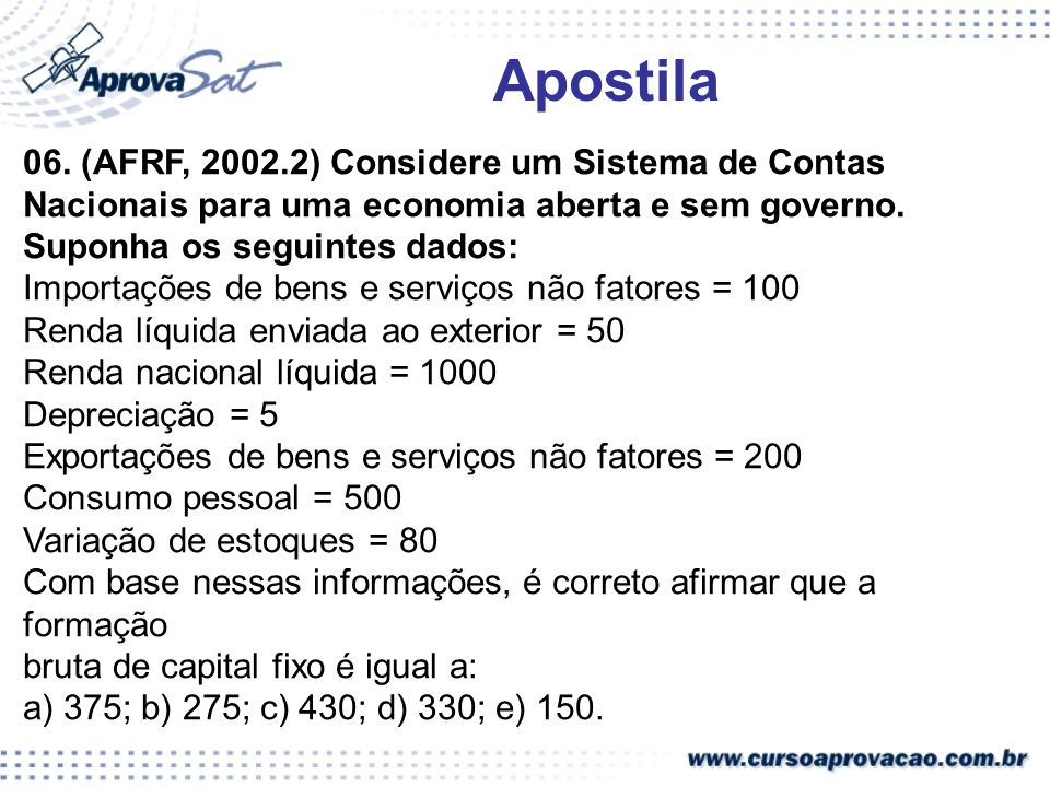 Apostila 06. (AFRF, 2002.2) Considere um Sistema de Contas Nacionais para uma economia aberta e sem governo. Suponha os seguintes dados: