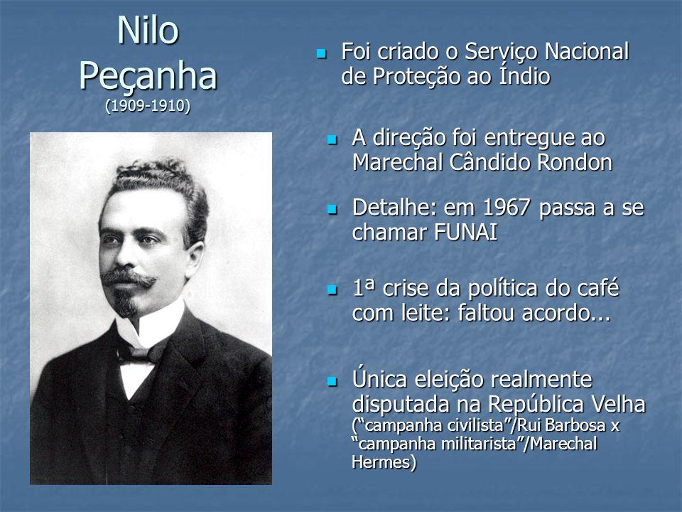 Nilo Peçanha (1909-1910) Foi criado o Serviço Nacional de Proteção ao Índio. A direção foi entregue ao Marechal Cândido Rondon.