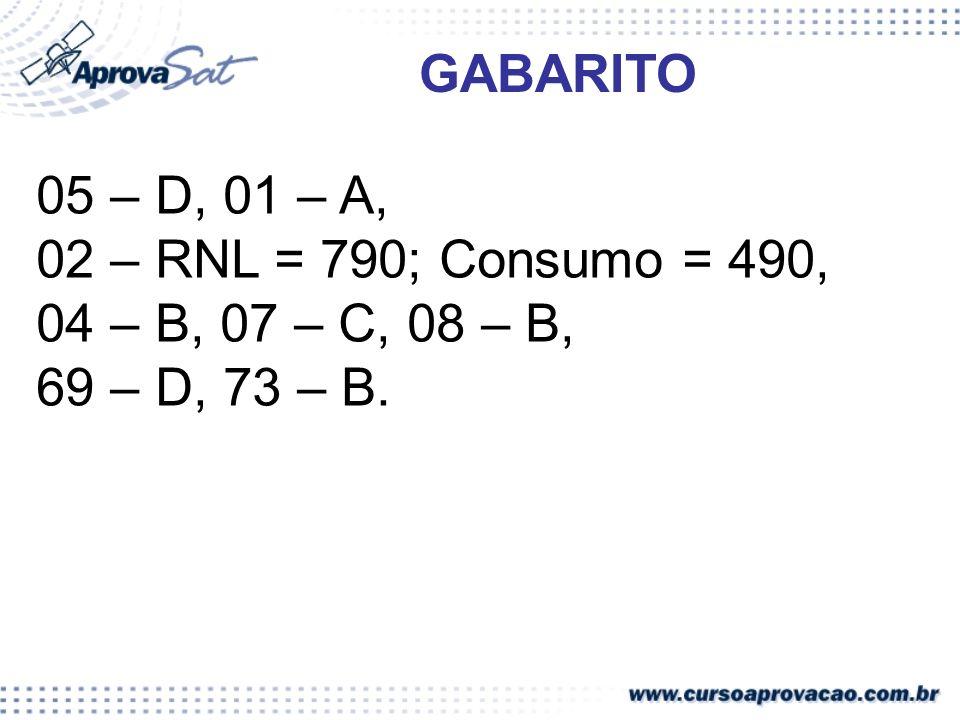 GABARITO 05 – D, 01 – A, 02 – RNL = 790; Consumo = 490, 04 – B, 07 – C, 08 – B, 69 – D, 73 – B.