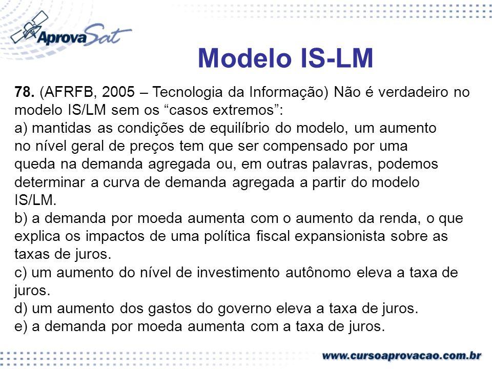 Modelo IS-LM 78. (AFRFB, 2005 – Tecnologia da Informação) Não é verdadeiro no. modelo IS/LM sem os casos extremos :