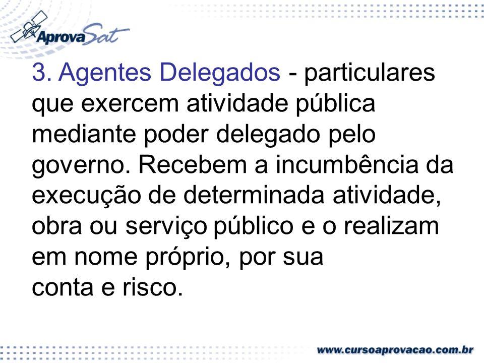 3. Agentes Delegados - particulares que exercem atividade pública mediante poder delegado pelo governo. Recebem a incumbência da execução de determinada atividade, obra ou serviço público e o realizam em nome próprio, por sua