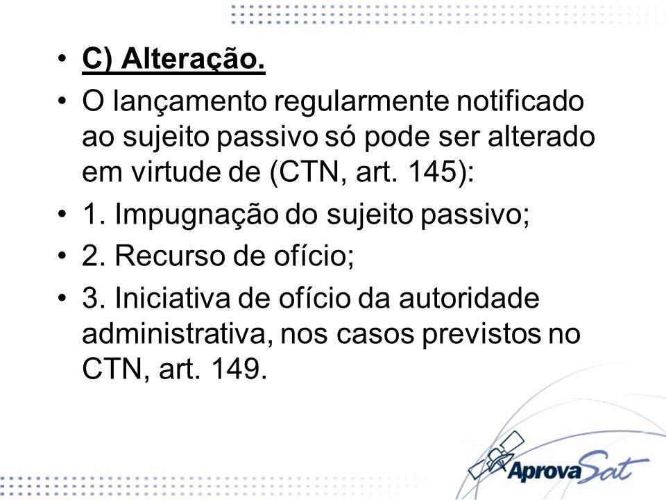 C) Alteração. O lançamento regularmente notificado ao sujeito passivo só pode ser alterado em virtude de (CTN, art. 145):