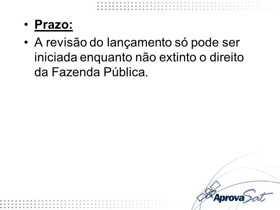 Prazo:A revisão do lançamento só pode ser iniciada enquanto não extinto o direito da Fazenda Pública.