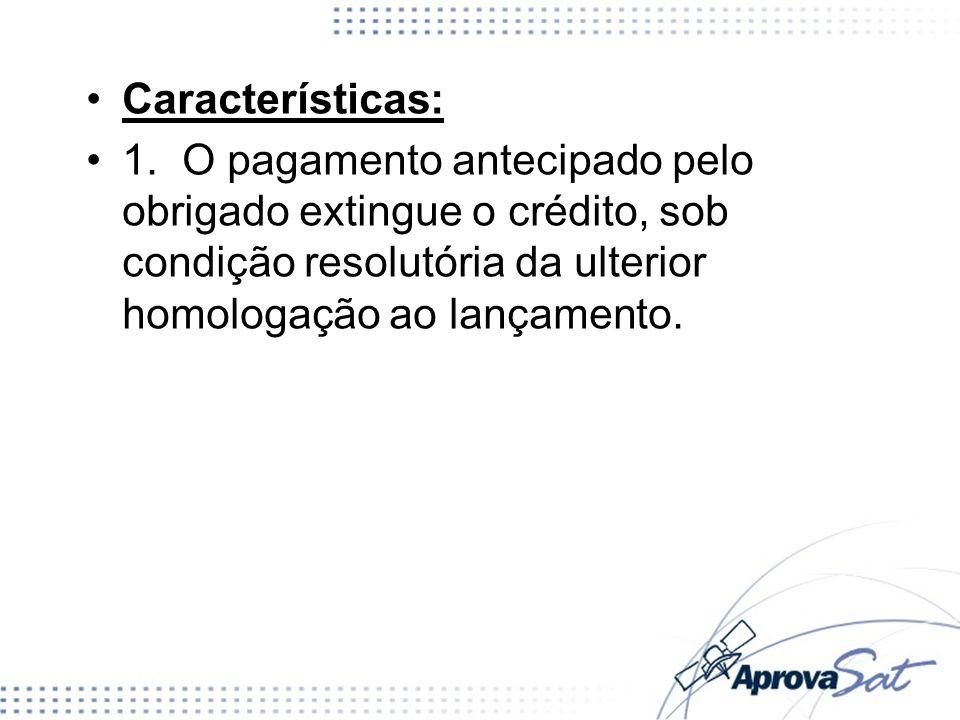 Características:1. O pagamento antecipado pelo obrigado extingue o crédito, sob condição resolutória da ulterior homologação ao lançamento.