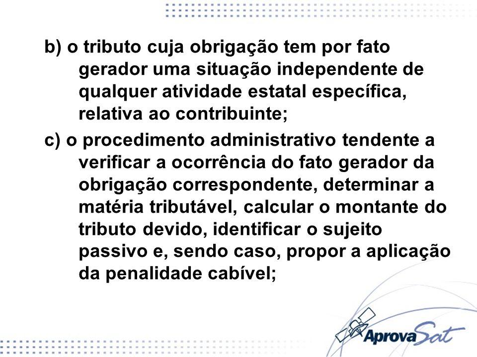 b) o tributo cuja obrigação tem por fato gerador uma situação independente de qualquer atividade estatal específica, relativa ao contribuinte;