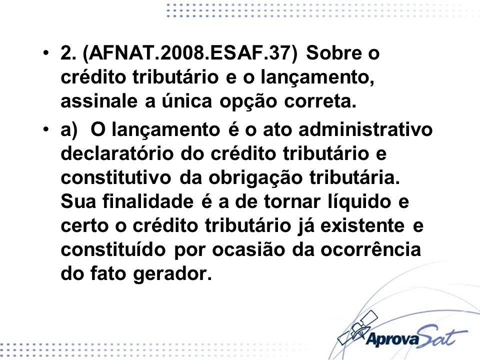 2. (AFNAT.2008.ESAF.37) Sobre o crédito tributário e o lançamento, assinale a única opção correta.