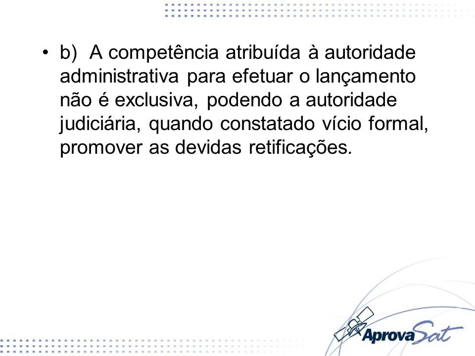 b) A competência atribuída à autoridade administrativa para efetuar o lançamento não é exclusiva, podendo a autoridade judiciária, quando constatado vício formal, promover as devidas retificações.
