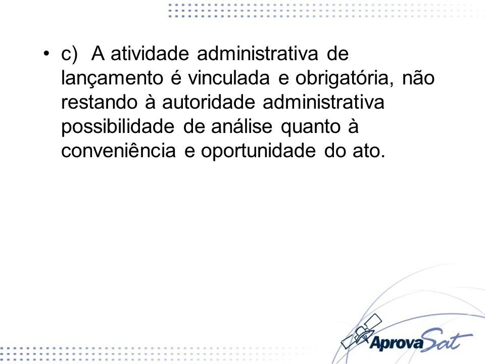 c) A atividade administrativa de lançamento é vinculada e obrigatória, não restando à autoridade administrativa possibilidade de análise quanto à conveniência e oportunidade do ato.