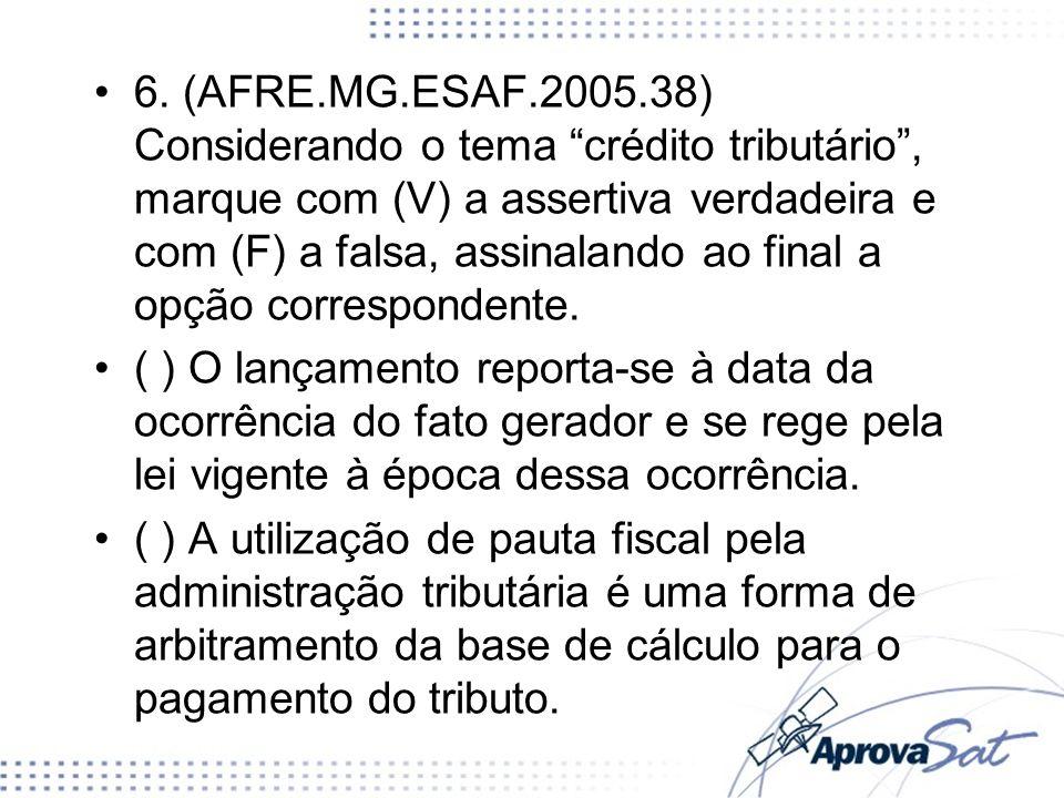 6. (AFRE.MG.ESAF.2005.38) Considerando o tema crédito tributário , marque com (V) a assertiva verdadeira e com (F) a falsa, assinalando ao final a opção correspondente.