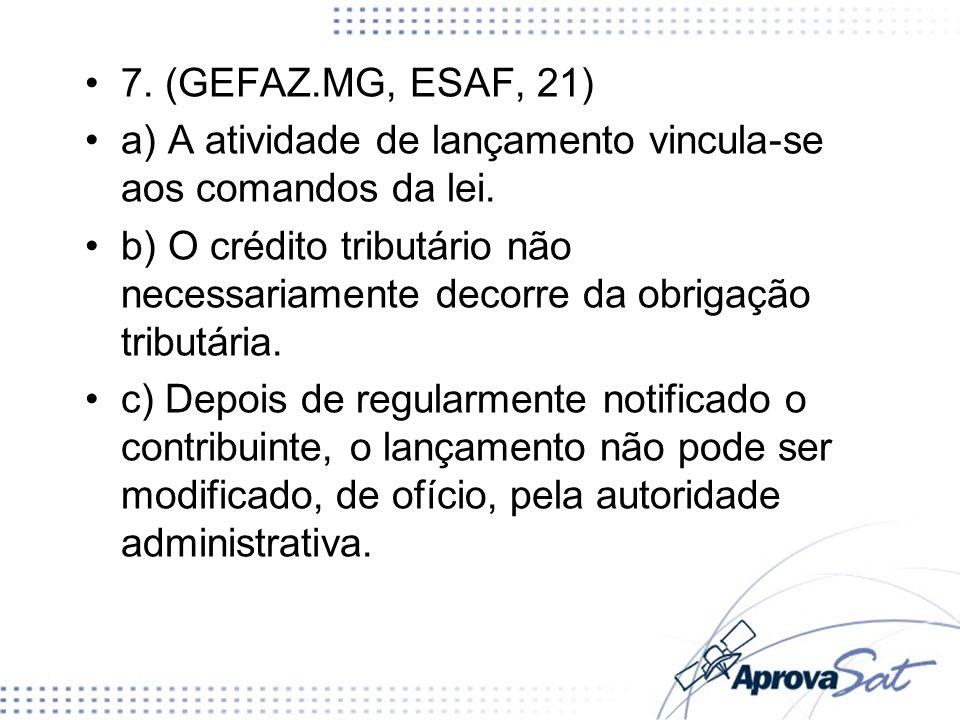 7. (GEFAZ.MG, ESAF, 21)a) A atividade de lançamento vincula-se aos comandos da lei.