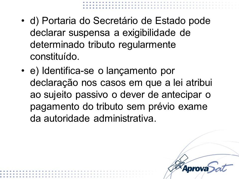 d) Portaria do Secretário de Estado pode declarar suspensa a exigibilidade de determinado tributo regularmente constituído.