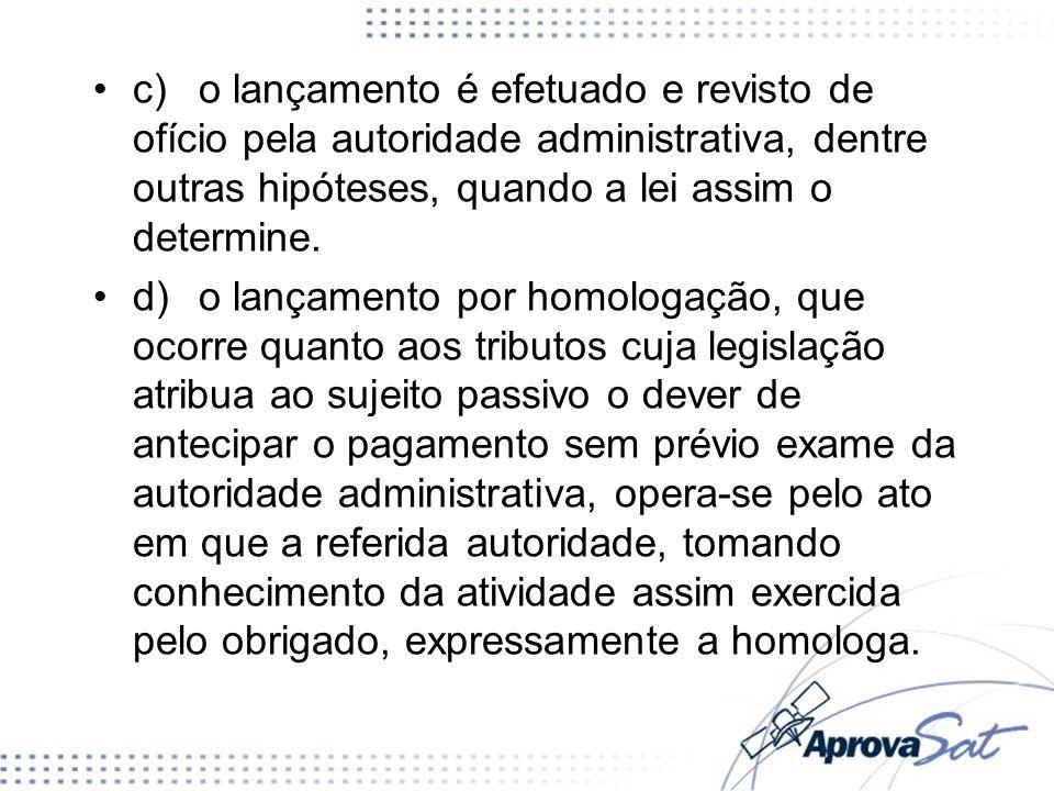 c) o lançamento é efetuado e revisto de ofício pela autoridade administrativa, dentre outras hipóteses, quando a lei assim o determine.