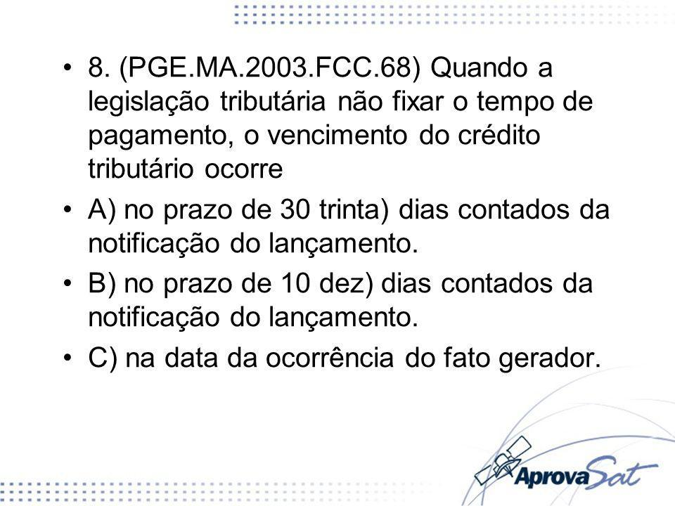 8. (PGE.MA.2003.FCC.68) Quando a legislação tributária não fixar o tempo de pagamento, o vencimento do crédito tributário ocorre
