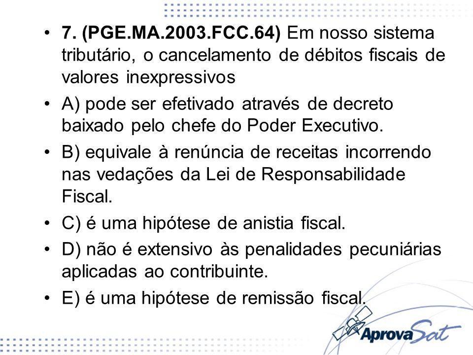 7. (PGE.MA.2003.FCC.64) Em nosso sistema tributário, o cancelamento de débitos fiscais de valores inexpressivos