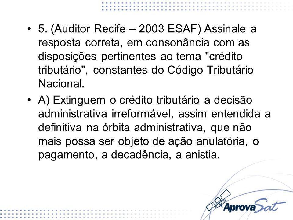 5. (Auditor Recife – 2003 ESAF) Assinale a resposta correta, em consonância com as disposições pertinentes ao tema crédito tributário , constantes do Código Tributário Nacional.