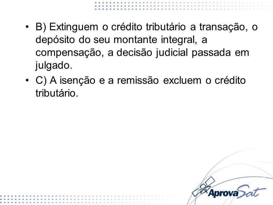 B) Extinguem o crédito tributário a transação, o depósito do seu montante integral, a compensação, a decisão judicial passada em julgado.