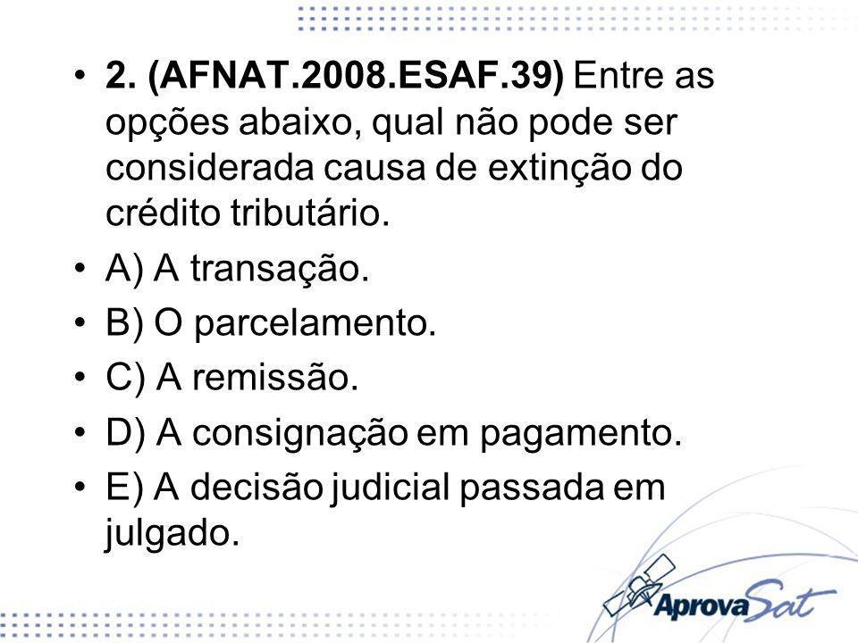 2. (AFNAT.2008.ESAF.39) Entre as opções abaixo, qual não pode ser considerada causa de extinção do crédito tributário.