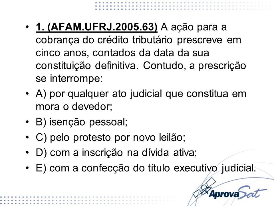 1. (AFAM.UFRJ.2005.63) A ação para a cobrança do crédito tributário prescreve em cinco anos, contados da data da sua constituição definitiva. Contudo, a prescrição se interrompe: