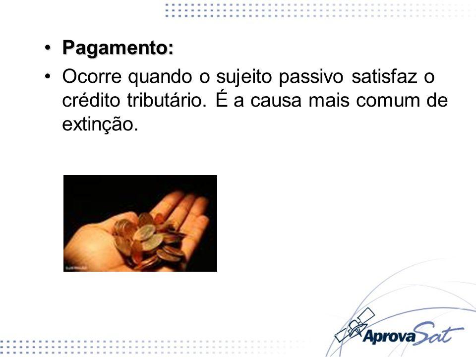 Pagamento:Ocorre quando o sujeito passivo satisfaz o crédito tributário.