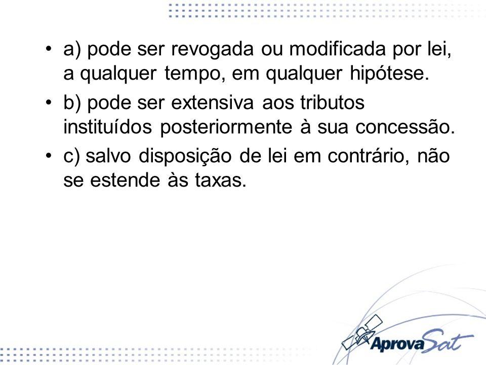 a) pode ser revogada ou modificada por lei, a qualquer tempo, em qualquer hipótese.